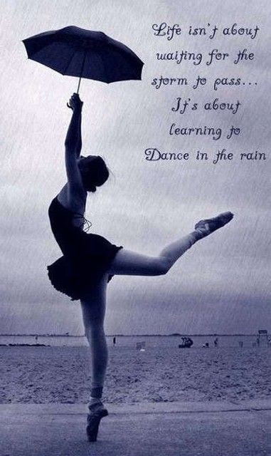 Life isn't about waiting for the storm to pass... it's about learning to dance in the rain